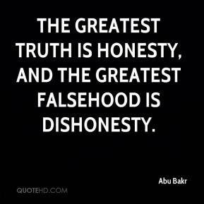 Abu Bakr - The greatest truth is honesty, and the greatest falsehood is dishonesty.