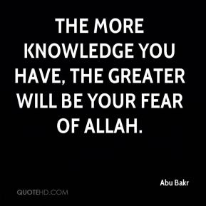Abu Bakr - The more knowledge you have, the greater will be your fear of Allah.