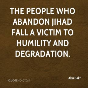 Abu Bakr - The people who abandon Jihad fall a victim to humility and degradation.