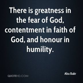 Abu Bakr - There is greatness in the fear of God, contentment in faith of God, and honour in humility.