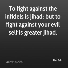 Abu Bakr - To fight against the infidels is Jihad; but to fight against your evil self is greater Jihad.