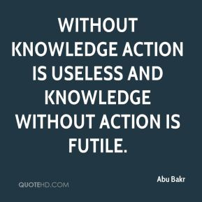 Abu Bakr - Without knowledge action is useless and knowledge without action is futile.