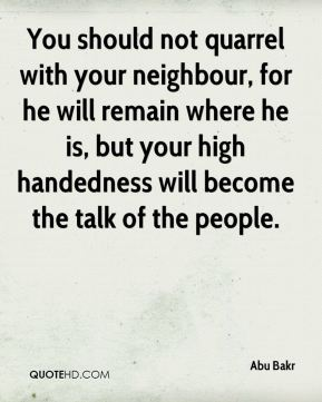 Abu Bakr - You should not quarrel with your neighbour, for he will remain where he is, but your high handedness will become the talk of the people.