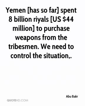 Abu Bakr - Yemen [has so far] spent 8 billion riyals [US $44 million] to purchase weapons from the tribesmen. We need to control the situation.