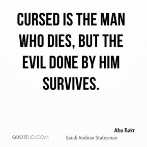 Abu Bakr - Cursed is the man who dies, but the evil done by him survives.