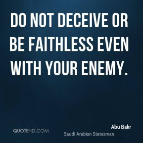 Abu Bakr - Do not deceive or be faithless even with your enemy.
