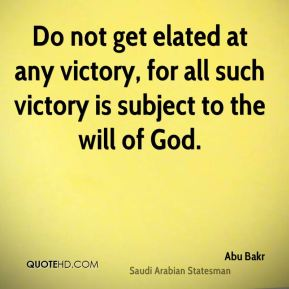 Do not get elated at any victory, for all such victory is subject to the will of God.