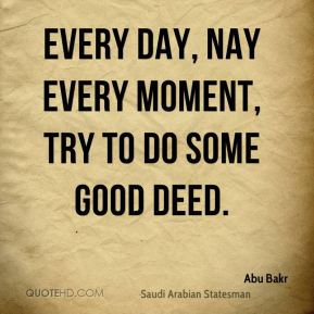 Abu Bakr - Every day, nay every moment, try to do some good deed.