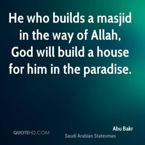 Abu Bakr - He who builds a masjid in the way of Allah, God will build a house for him in the paradise.