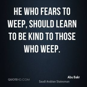 He who fears to weep, should learn to be kind to those who weep.