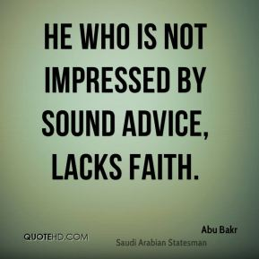 He who is not impressed by sound advice, lacks faith.