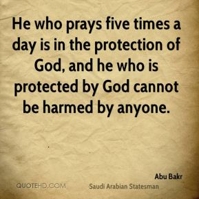 Abu Bakr - He who prays five times a day is in the protection of God, and he who is protected by God cannot be harmed by anyone.