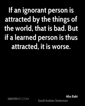 Abu Bakr - If an ignorant person is attracted by the things of the world, that is bad. But if a learned person is thus attracted, it is worse.