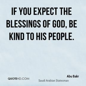Abu Bakr - If you expect the blessings of God, be kind to His people.