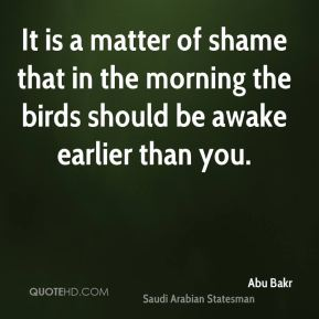 Abu Bakr - It is a matter of shame that in the morning the birds should be awake earlier than you.