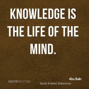 Abu Bakr - Knowledge is the life of the mind.