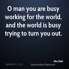 O man you are busy working for the world, and the world is busy trying to turn you out.