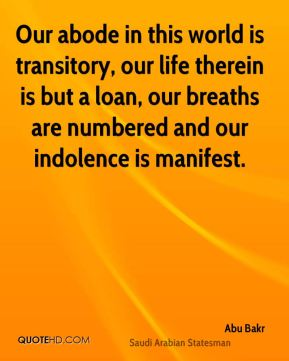 Abu Bakr - Our abode in this world is transitory, our life therein is but a loan, our breaths are numbered and our indolence is manifest.