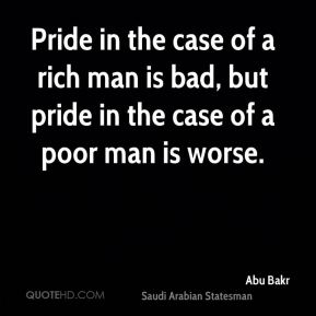 Abu Bakr - Pride in the case of a rich man is bad, but pride in the case of a poor man is worse.