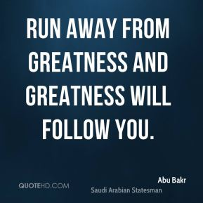 Run away from greatness and greatness will follow you.