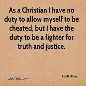 Adolf Hitler - As a Christian I have no duty to allow myself to be cheated, but I have the duty to be a fighter for truth and justice.