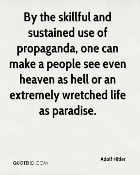 Adolf Hitler - By the skillful and sustained use of propaganda, one can make a people see even heaven as hell or an extremely wretched life as paradise.