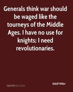 Adolf Hitler - Generals think war should be waged like the tourneys of the Middle Ages. I have no use for knights; I need revolutionaries.