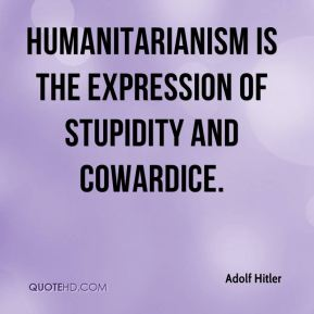 Adolf Hitler - Humanitarianism is the expression of stupidity and cowardice.