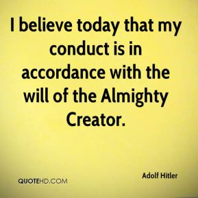 I believe today that my conduct is in accordance with the will of the Almighty Creator.