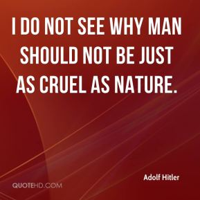 I do not see why man should not be just as cruel as nature.