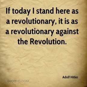 If today I stand here as a revolutionary, it is as a revolutionary against the Revolution.