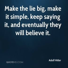 Make the lie big, make it simple, keep saying it, and eventually they will believe it.