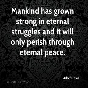 Mankind has grown strong in eternal struggles and it will only perish through eternal peace.