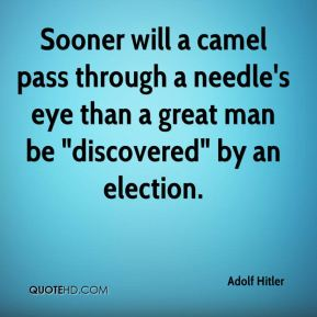 "Sooner will a camel pass through a needle's eye than a great man be ""discovered"" by an election."