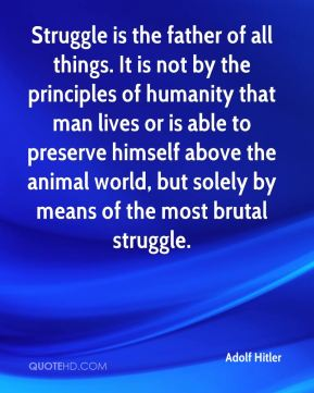 Struggle is the father of all things. It is not by the principles of humanity that man lives or is able to preserve himself above the animal world, but solely by means of the most brutal struggle.