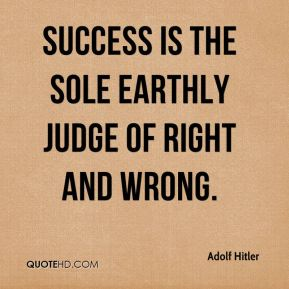 Success is the sole earthly judge of right and wrong.