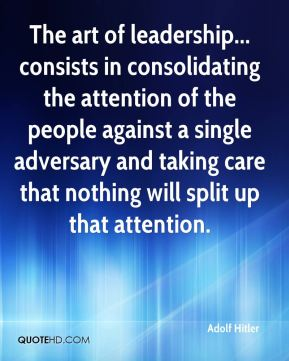 Adolf Hitler - The art of leadership... consists in consolidating the attention of the people against a single adversary and taking care that nothing will split up that attention.