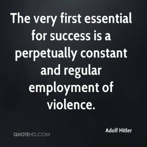 Adolf Hitler - The very first essential for success is a perpetually constant and regular employment of violence.