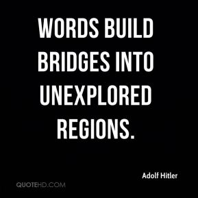 Adolf Hitler - Words build bridges into unexplored regions.
