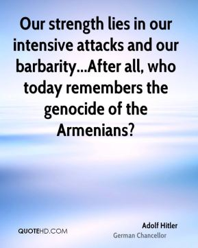 Our strength lies in our intensive attacks and our barbarity...After all, who today remembers the genocide of the Armenians?