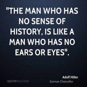 """The man who has no sense of history, is like a man who has no ears or eyes""."