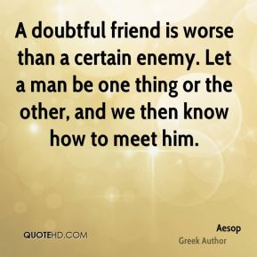 A doubtful friend is worse than a certain enemy. Let a man be one thing or the other, and we then know how to meet him.