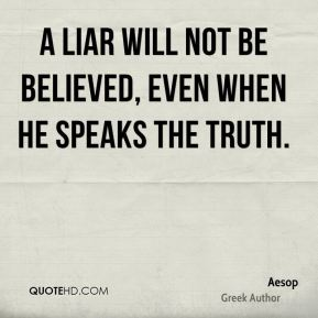 Aesop - A liar will not be believed, even when he speaks the truth.
