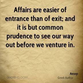 Aesop - Affairs are easier of entrance than of exit; and it is but common prudence to see our way out before we venture in.