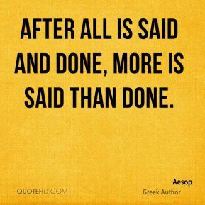 After all is said and done, more is said than done.