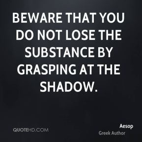 Beware that you do not lose the substance by grasping at the shadow.
