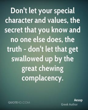 Don't let your special character and values, the secret that you know and no one else does, the truth - don't let that get swallowed up by the great chewing complacency.