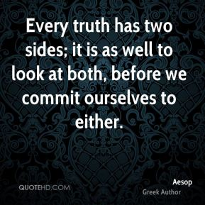 Aesop - Every truth has two sides; it is as well to look at both, before we commit ourselves to either.