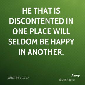 Aesop - He that is discontented in one place will seldom be happy in another.
