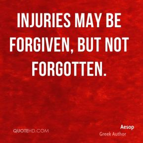 Aesop - Injuries may be forgiven, but not forgotten.